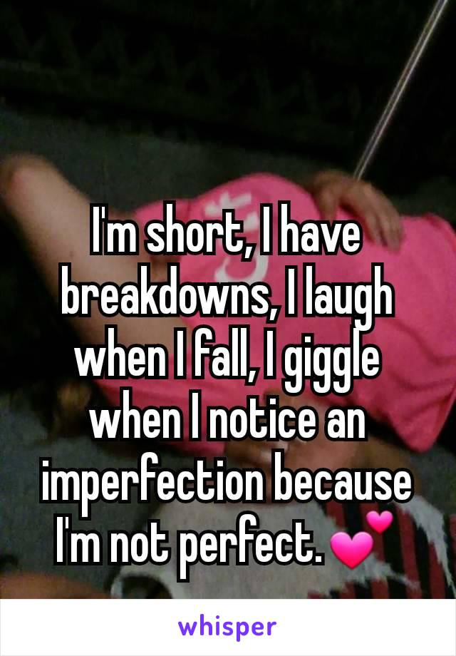 I'm short, I have breakdowns, I laugh when I fall, I giggle when I notice an imperfection because I'm not perfect.💕