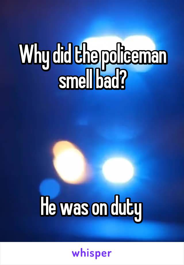 Why did the policeman smell bad?     He was on duty