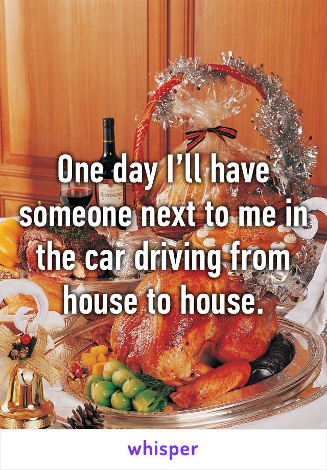One day I'll have someone next to me in the car driving from house to house.