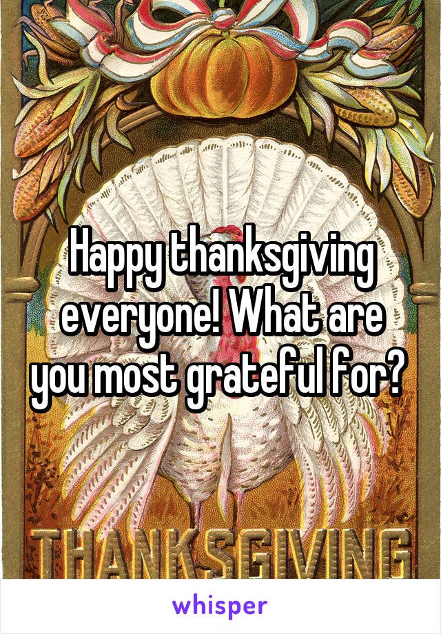 Happy thanksgiving everyone! What are you most grateful for?
