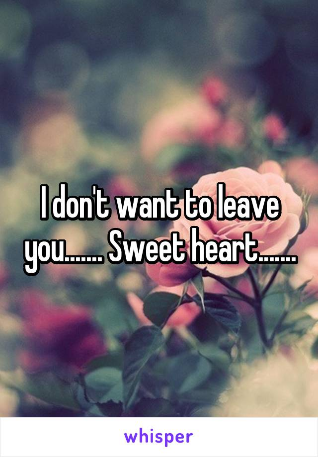 I don't want to leave you....... Sweet heart.......