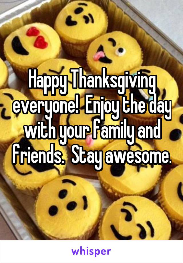 Happy Thanksgiving everyone!  Enjoy the day with your family and friends.  Stay awesome.