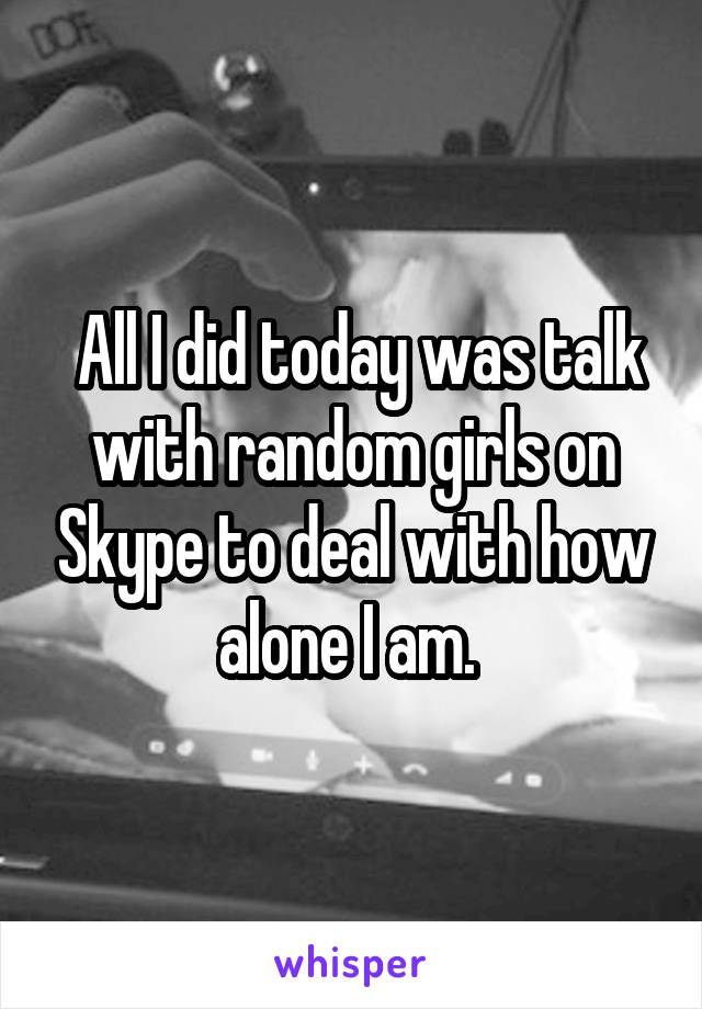 All I did today was talk with random girls on Skype to deal with how alone I am.