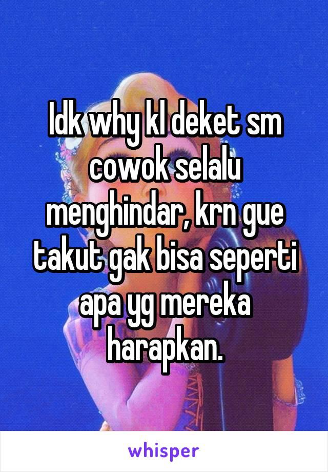 Idk why kl deket sm cowok selalu menghindar, krn gue takut gak bisa seperti apa yg mereka harapkan.