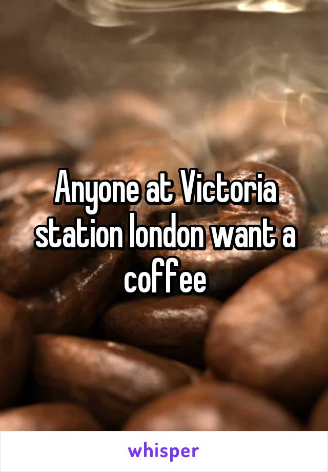 Anyone at Victoria station london want a coffee