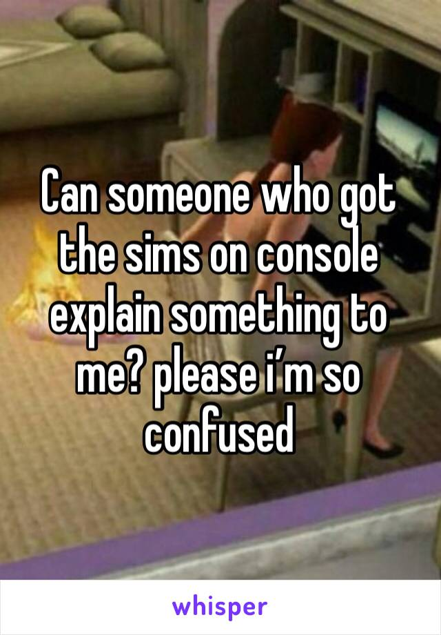 Can someone who got the sims on console explain something to me? please i'm so confused