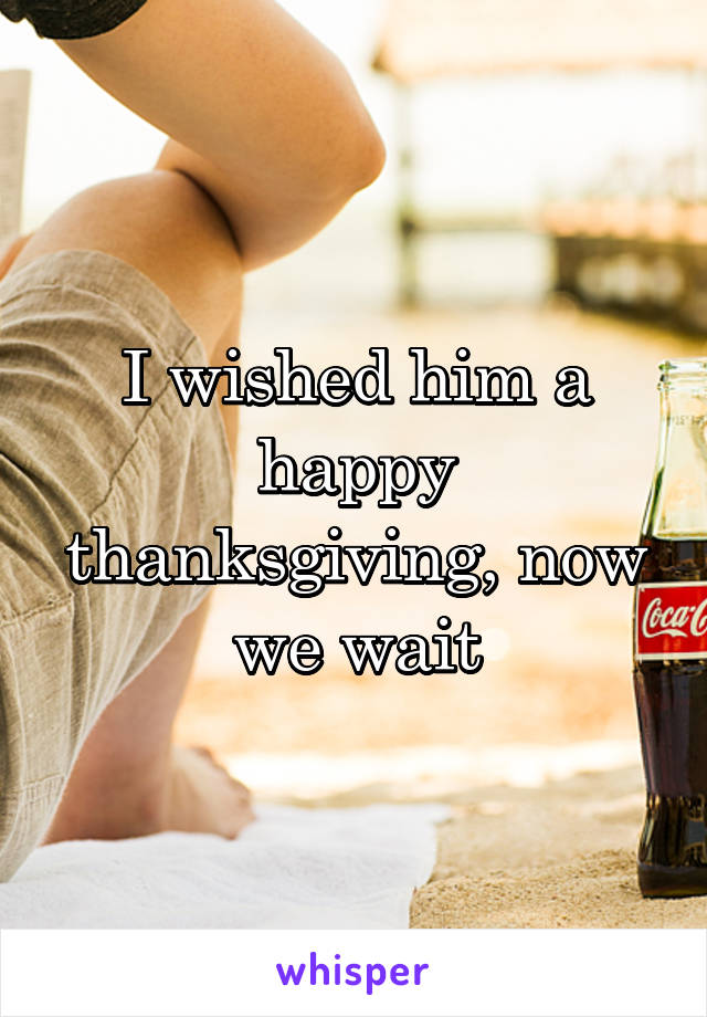I wished him a happy thanksgiving, now we wait