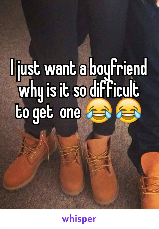I just want a boyfriend why is it so difficult  to get  one 😂😂