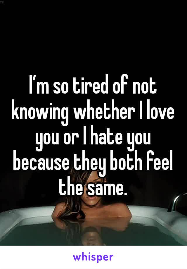 I'm so tired of not knowing whether I love you or I hate you because they both feel the same.