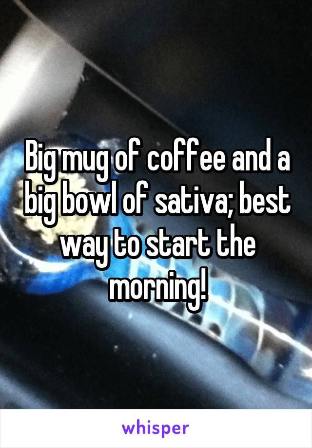 Big mug of coffee and a big bowl of sativa; best way to start the morning!