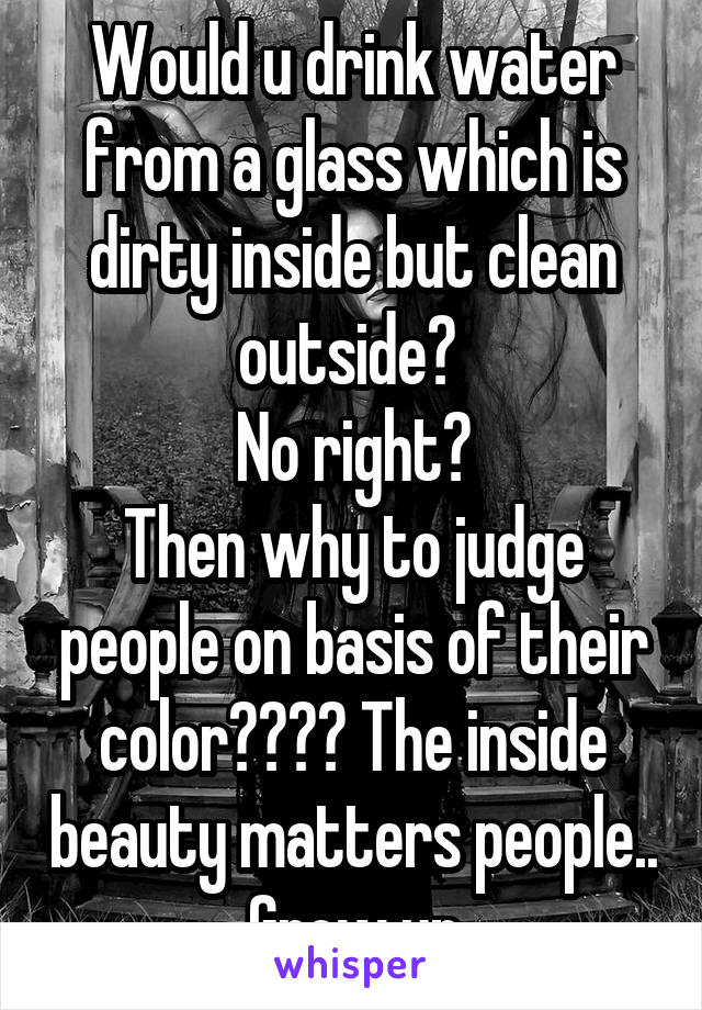 Would u drink water from a glass which is dirty inside but clean outside?  No right? Then why to judge people on basis of their color???? The inside beauty matters people.. Grow up