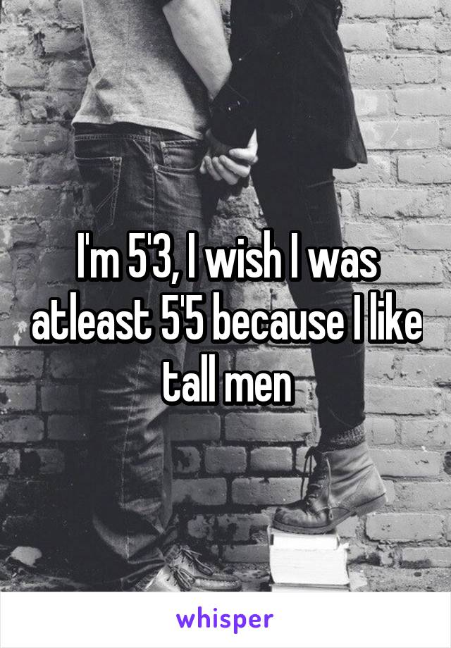I'm 5'3, I wish I was atleast 5'5 because I like tall men
