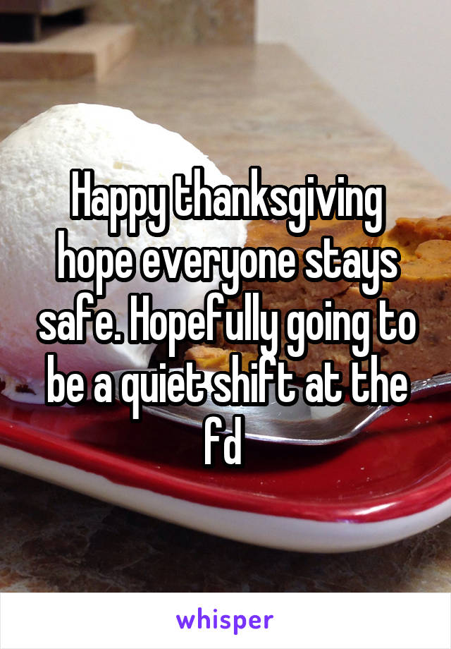 Happy thanksgiving hope everyone stays safe. Hopefully going to be a quiet shift at the fd