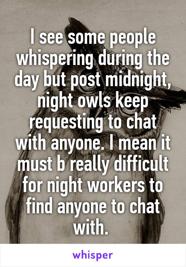 I see some people whispering during the day but post midnight, night owls keep requesting to chat with anyone. I mean it must b really difficult for night workers to find anyone to chat with.