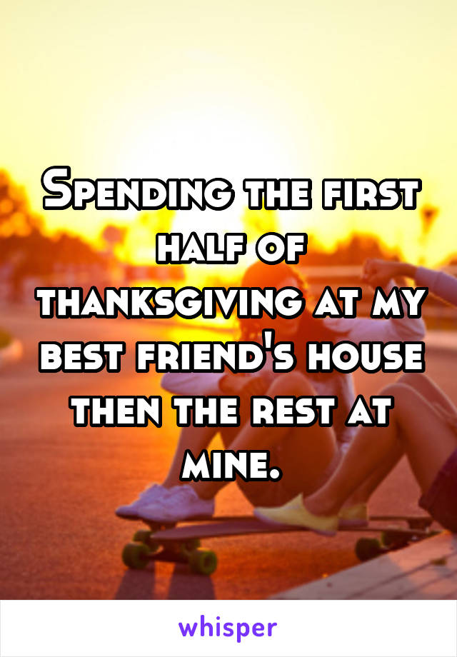 Spending the first half of thanksgiving at my best friend's house then the rest at mine.