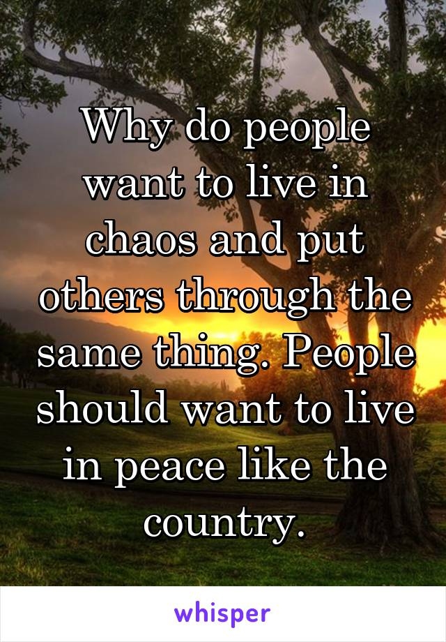 Why do people want to live in chaos and put others through the same thing. People should want to live in peace like the country.