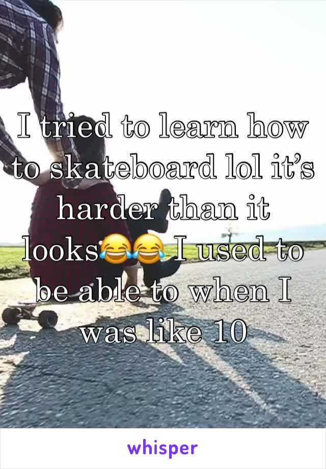 I tried to learn how to skateboard lol it's harder than it looks😂😂 I used to be able to when I was like 10