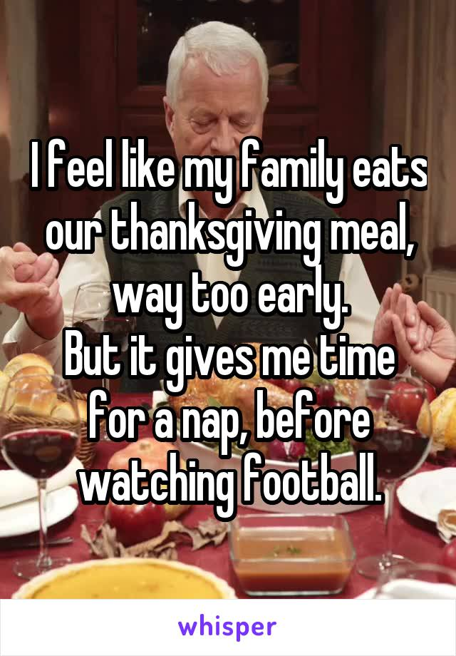I feel like my family eats our thanksgiving meal, way too early. But it gives me time for a nap, before watching football.