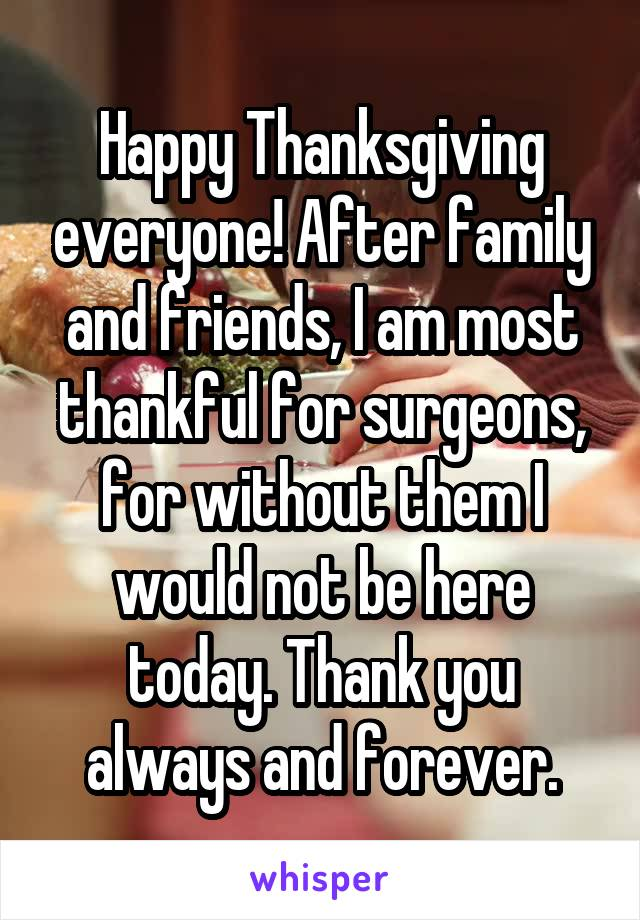 Happy Thanksgiving everyone! After family and friends, I am most thankful for surgeons, for without them I would not be here today. Thank you always and forever.