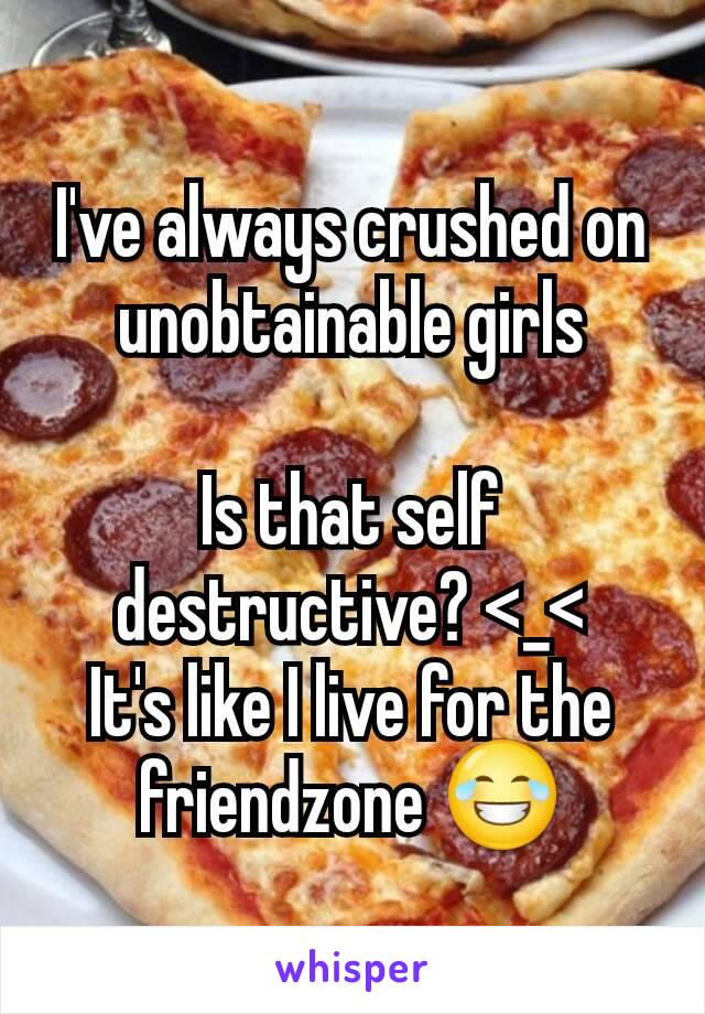 I've always crushed on unobtainable girls  Is that self destructive? <_< It's like I live for the friendzone 😂