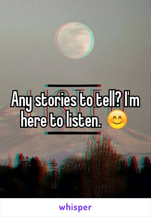 Any stories to tell? I'm here to listen. 😊