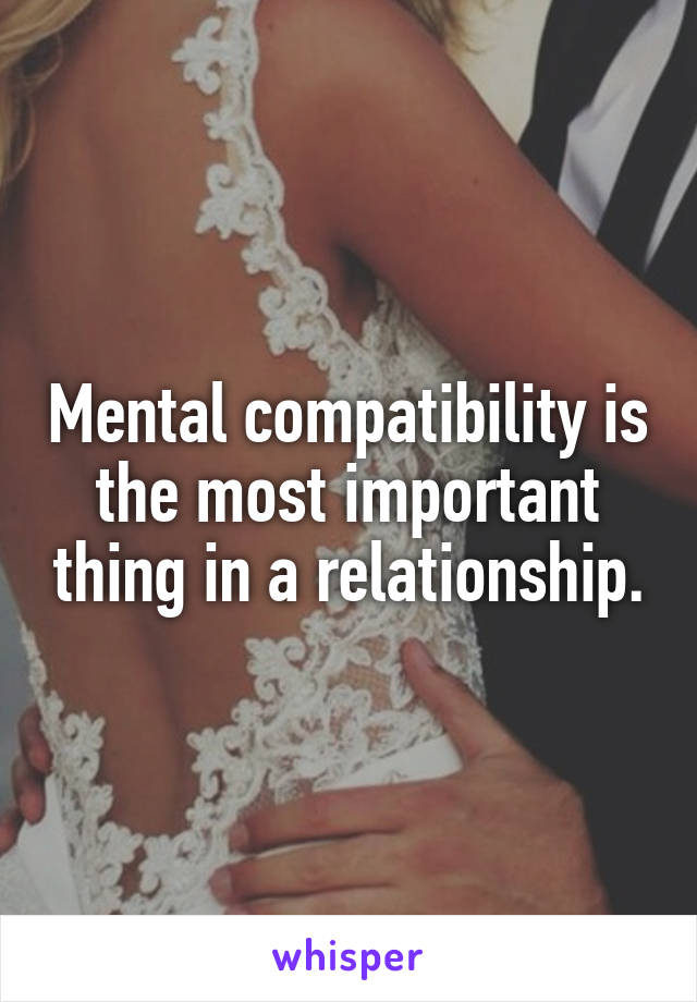 Mental compatibility is the most important thing in a relationship.