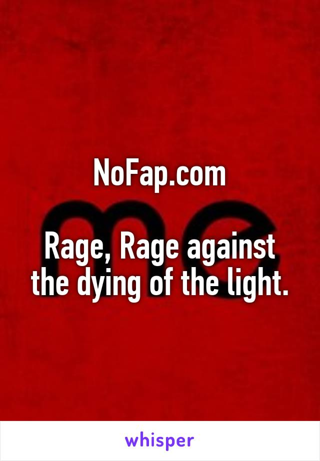 NoFap.com  Rage, Rage against the dying of the light.