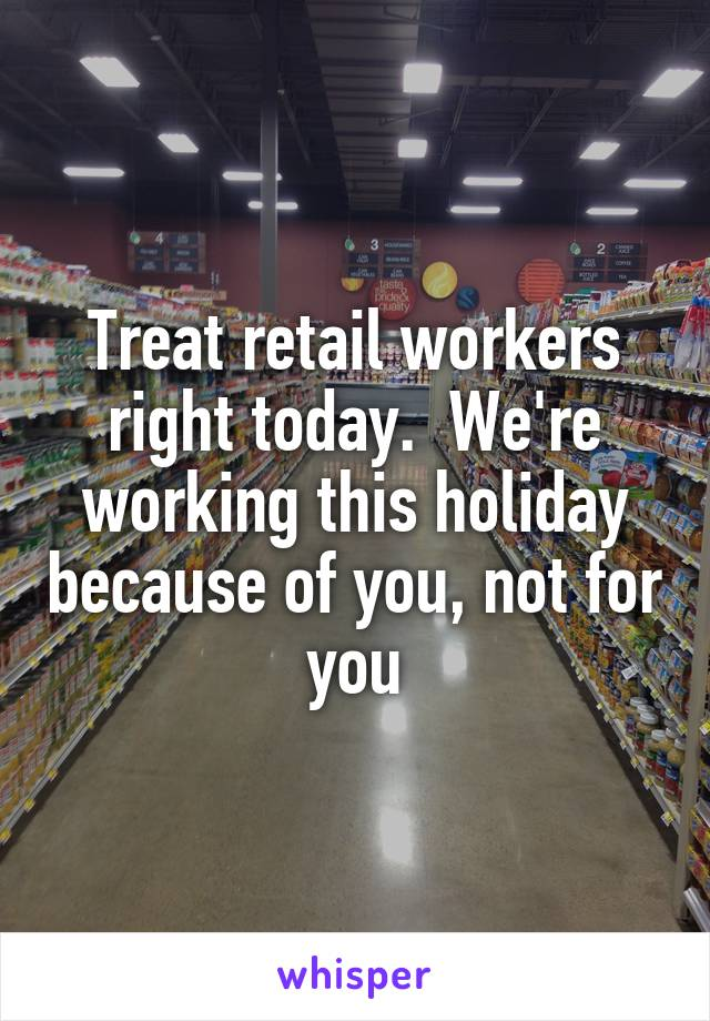 Treat retail workers right today.  We're working this holiday because of you, not for you