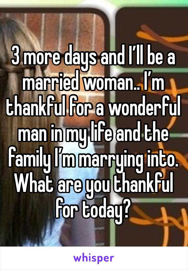 3 more days and I'll be a married woman.. I'm thankful for a wonderful man in my life and the family I'm marrying into. What are you thankful for today?