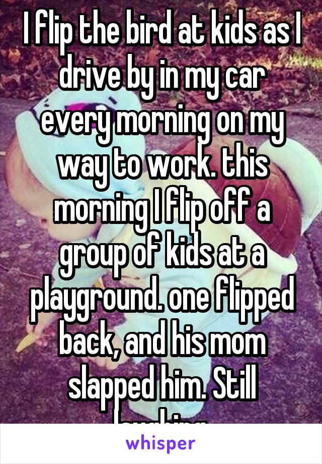 I flip the bird at kids as I drive by in my car every morning on my way to work. this morning I flip off a group of kids at a playground. one flipped back, and his mom slapped him. Still laughing.