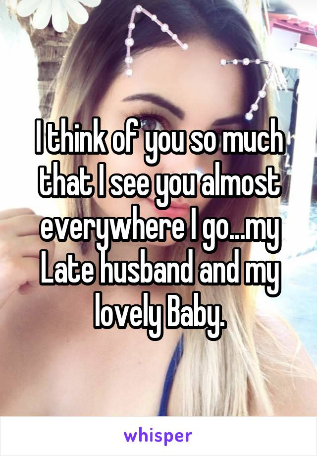 I think of you so much that I see you almost everywhere I go...my Late husband and my lovely Baby.