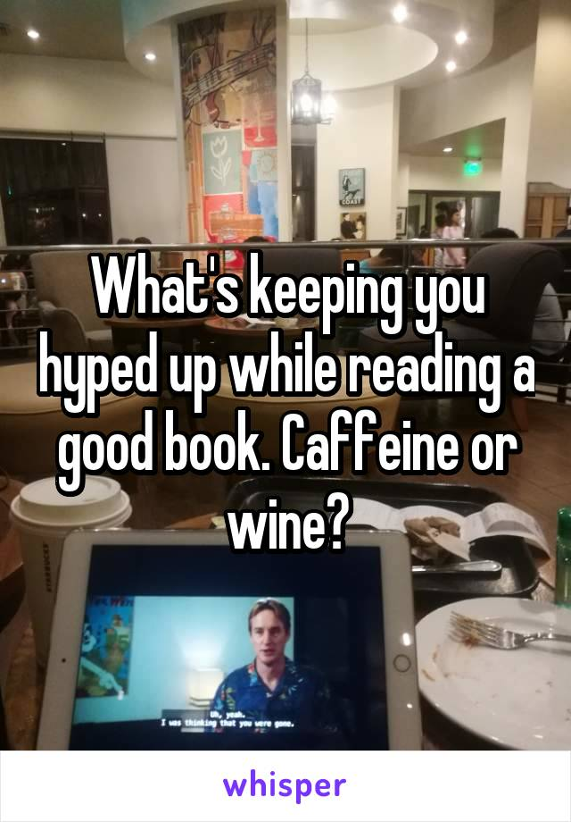 What's keeping you hyped up while reading a good book. Caffeine or wine?