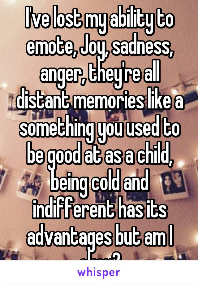 I've lost my ability to emote, Joy, sadness, anger, they're all distant memories like a something you used to be good at as a child, being cold and indifferent has its advantages but am I okay?