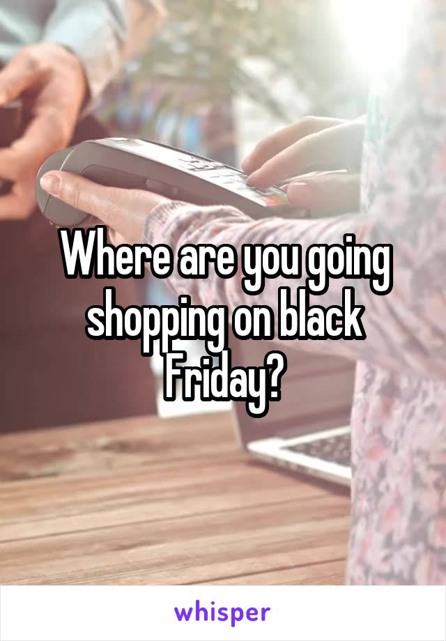 Where are you going shopping on black Friday?