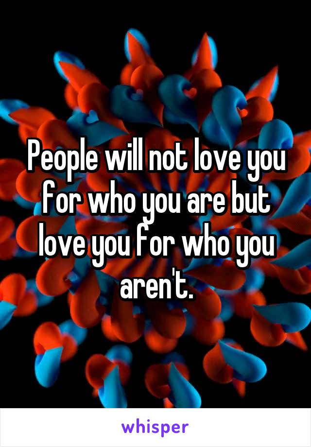 People will not love you for who you are but love you for who you aren't.