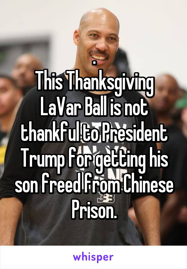 . This Thanksgiving LaVar Ball is not thankful to President Trump for getting his son freed from Chinese Prison.