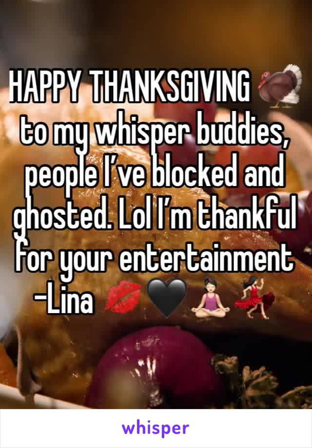 HAPPY THANKSGIVING 🦃  to my whisper buddies, people I've blocked and ghosted. Lol I'm thankful for your entertainment  -Lina 💋🖤🧘🏻‍♀️💃🏻
