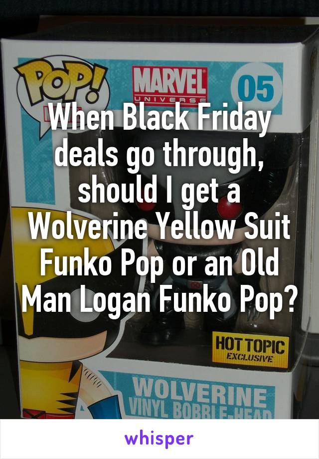 When Black Friday deals go through, should I get a Wolverine Yellow Suit Funko Pop or an Old Man Logan Funko Pop?