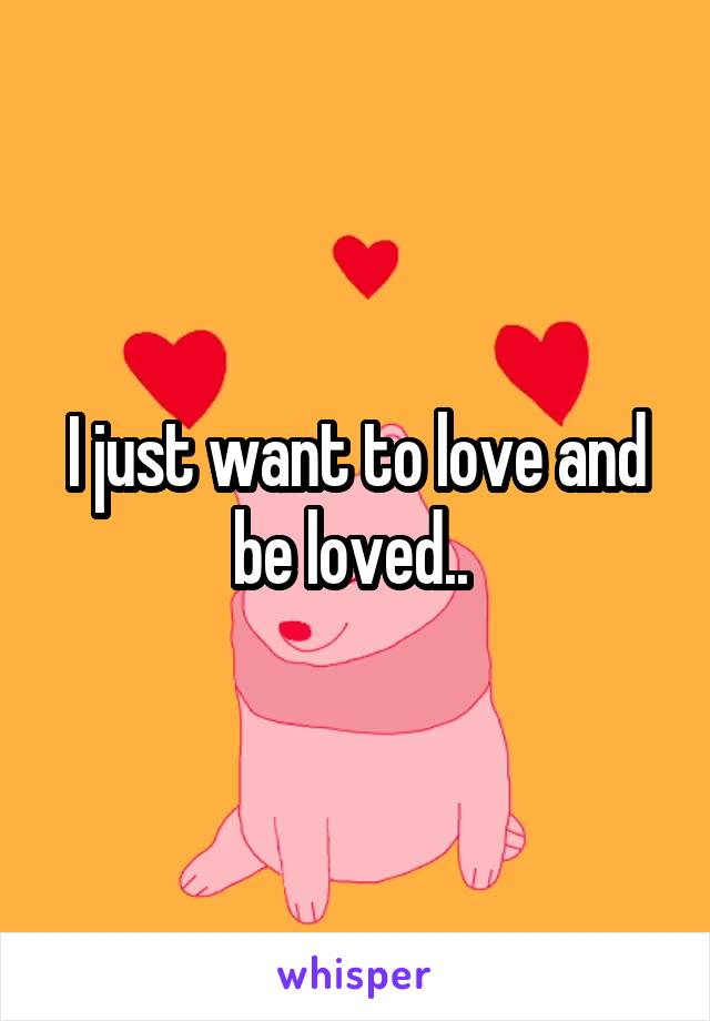 I just want to love and be loved..