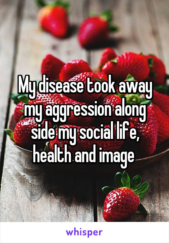 My disease took away my aggression along side my social life, health and image