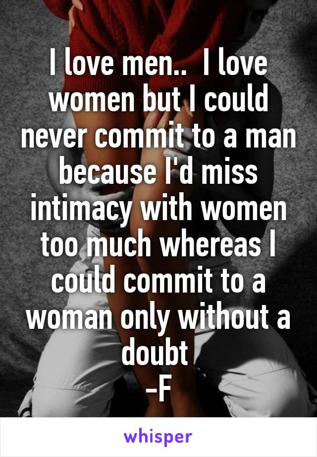 I love men..  I love women but I could never commit to a man because I'd miss intimacy with women too much whereas I could commit to a woman only without a doubt  -F