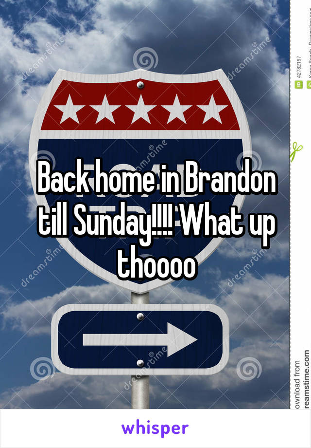 Back home in Brandon till Sunday!!!! What up thoooo