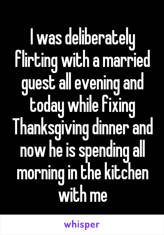 I was deliberately flirting with a married guest all evening and today while fixing Thanksgiving dinner and now he is spending all morning in the kitchen with me