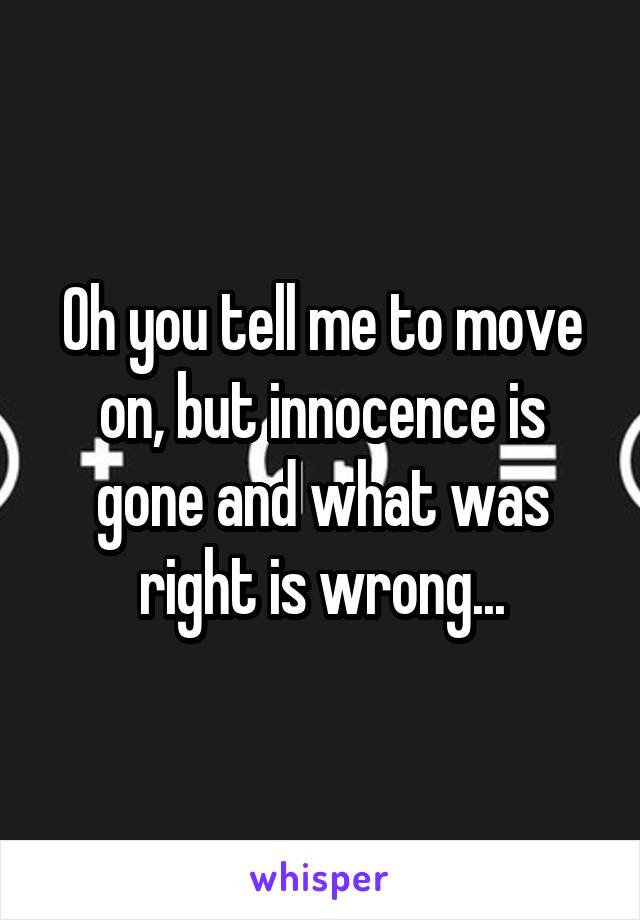 Oh you tell me to move on, but innocence is gone and what was right is wrong...