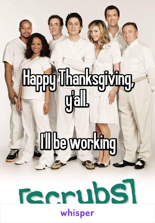Happy Thanksgiving, y'all.   I'll be working