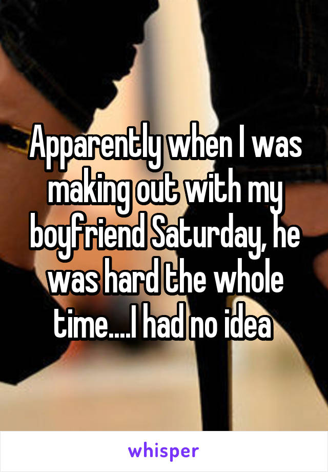Apparently when I was making out with my boyfriend Saturday, he was hard the whole time....I had no idea