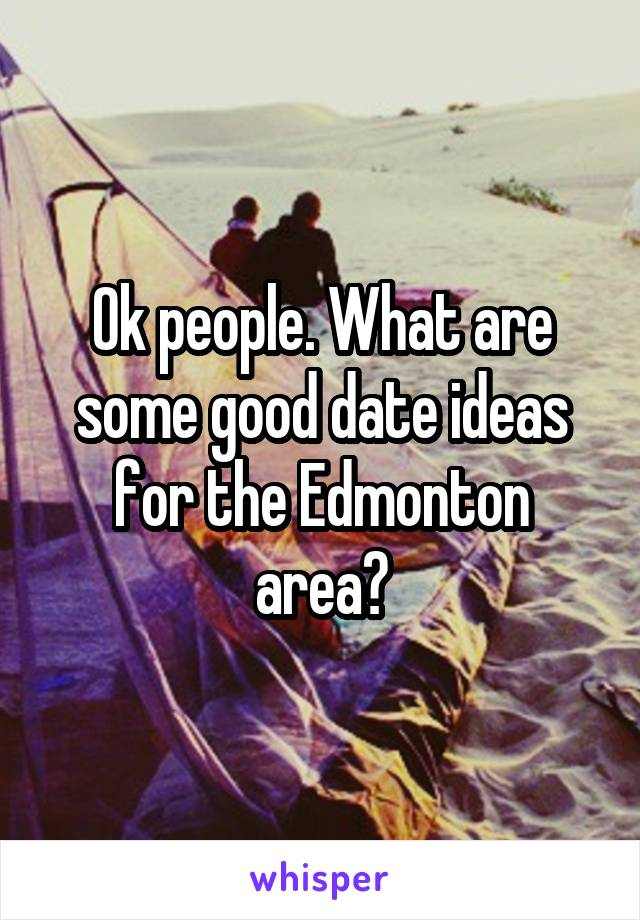 Ok people. What are some good date ideas for the Edmonton area?