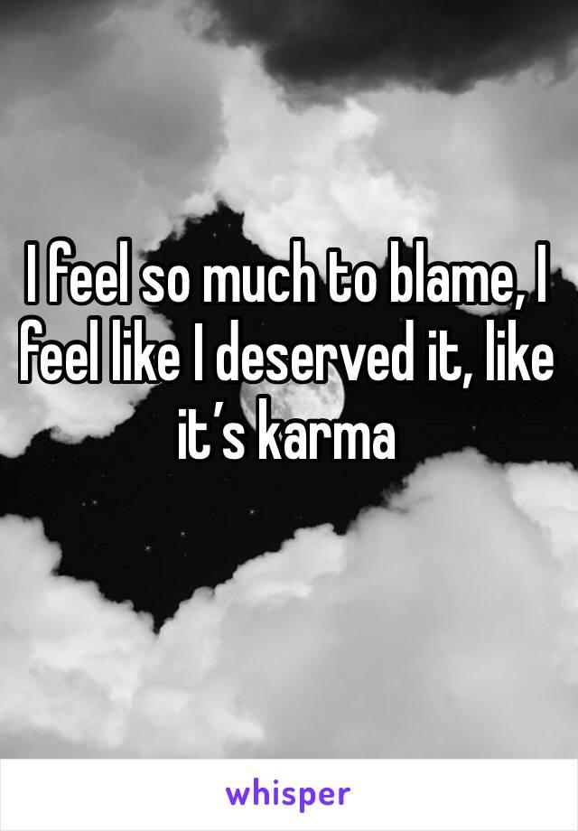 I feel so much to blame, I feel like I deserved it, like it's karma
