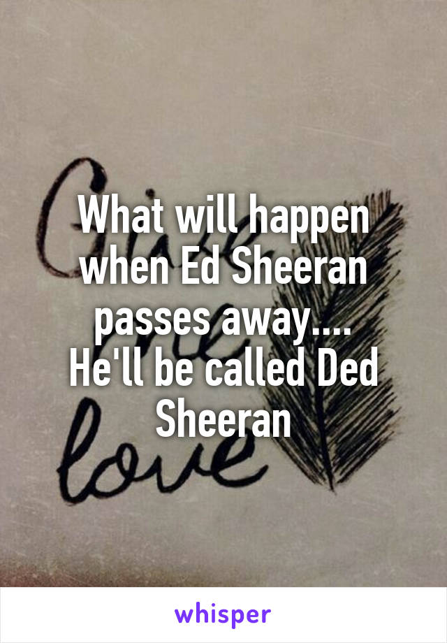 What will happen when Ed Sheeran passes away.... He'll be called Ded Sheeran