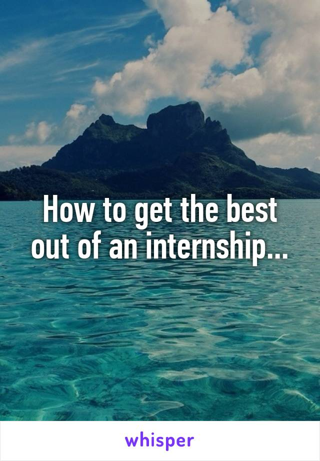 How to get the best out of an internship...